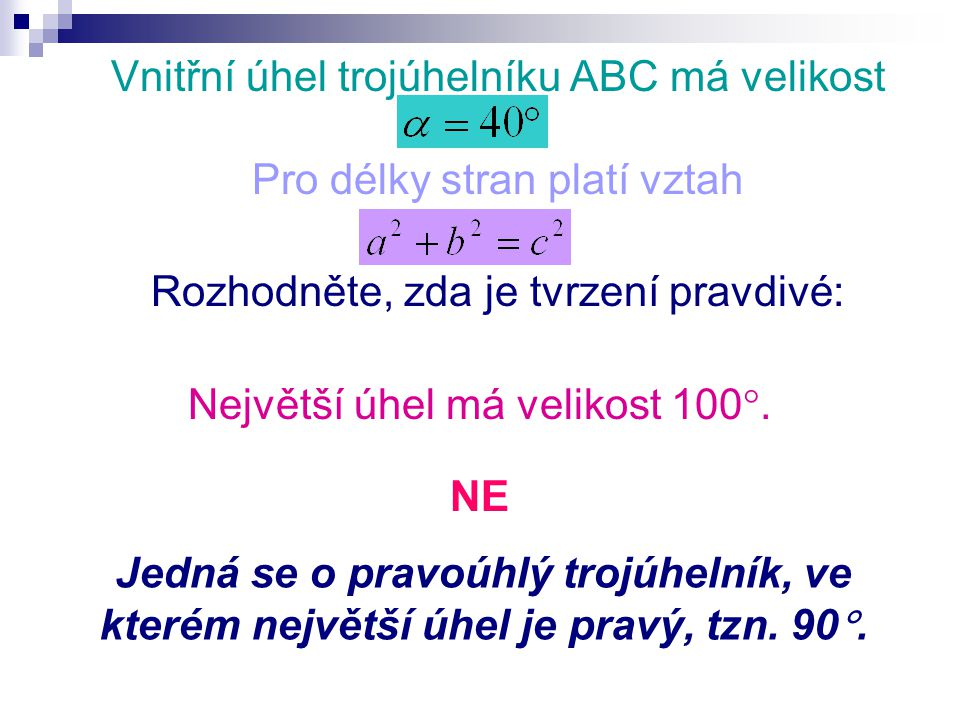 Vnitřní úhel trojúhelníku ABC má velikost Pro délky stran platí vztah Rozhodněte, zda je tvrzení pravdivé: Největší úhel má velikost 100 .