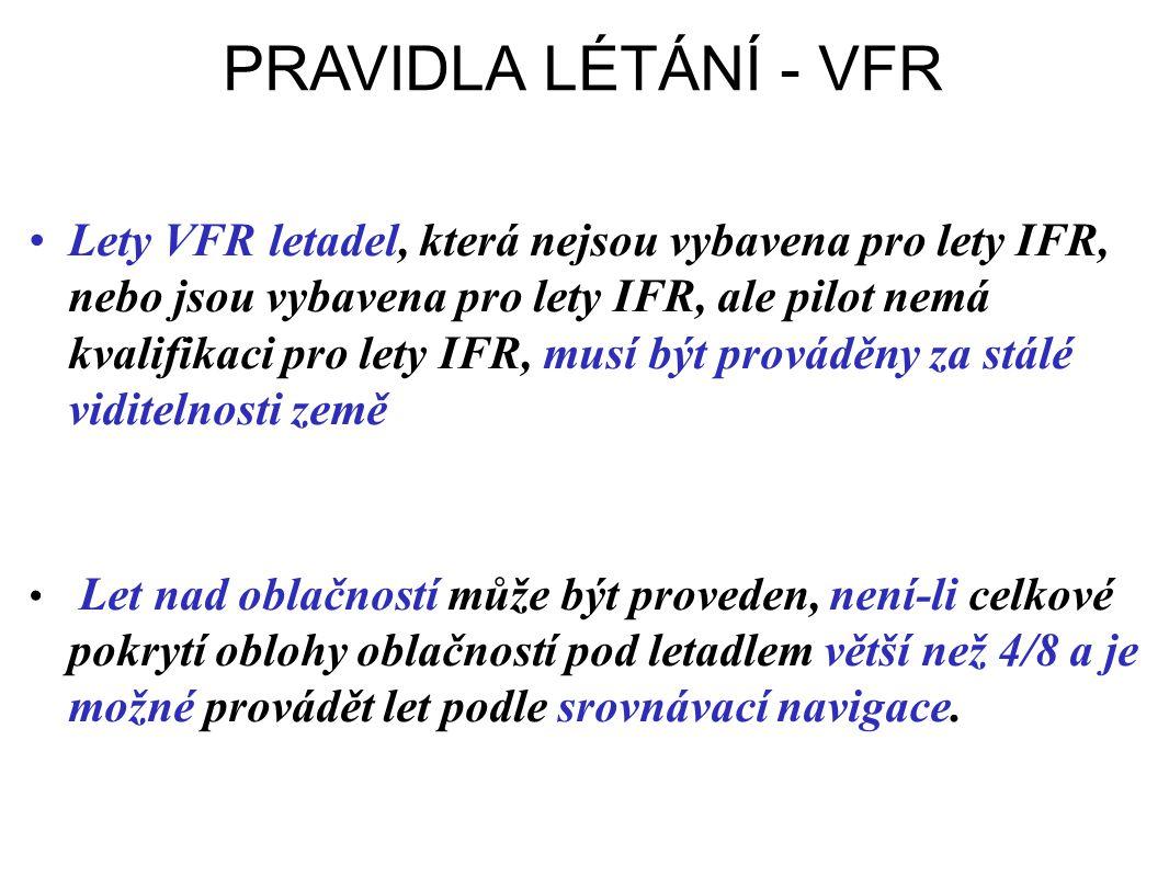 PRAVIDLA LÉTÁNÍ - VFR •Lety VFR letadel, která nejsou vybavena pro lety IFR, nebo jsou vybavena pro lety IFR, ale pilot nemá kvalifikaci pro lety IFR, musí být prováděny za stálé viditelnosti země • Let nad oblačností může být proveden, není-li celkové pokrytí oblohy oblačností pod letadlem větší než 4/8 a je možné provádět let podle srovnávací navigace.