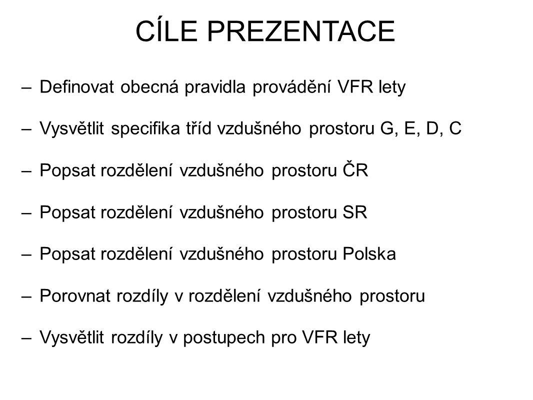 CÍLE PREZENTACE –Definovat obecná pravidla provádění VFR lety –Vysvětlit specifika tříd vzdušného prostoru G, E, D, C –Popsat rozdělení vzdušného prostoru ČR –Popsat rozdělení vzdušného prostoru SR –Popsat rozdělení vzdušného prostoru Polska –Porovnat rozdíly v rozdělení vzdušného prostoru –Vysvětlit rozdíly v postupech pro VFR lety