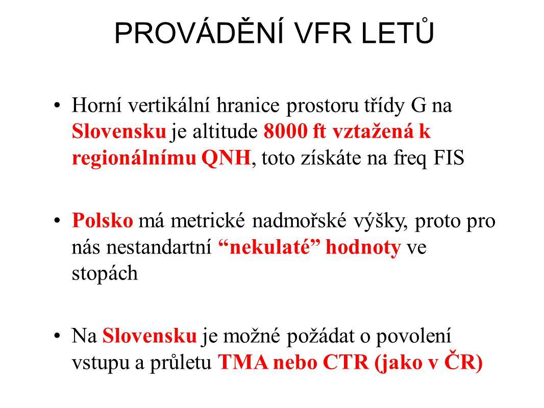 PROVÁDĚNÍ VFR LETŮ •Horní vertikální hranice prostoru třídy G na Slovensku je altitude 8000 ft vztažená k regionálnímu QNH, toto získáte na freq FIS •Polsko má metrické nadmořské výšky, proto pro nás nestandartní nekulaté hodnoty ve stopách •Na Slovensku je možné požádat o povolení vstupu a průletu TMA nebo CTR (jako v ČR)