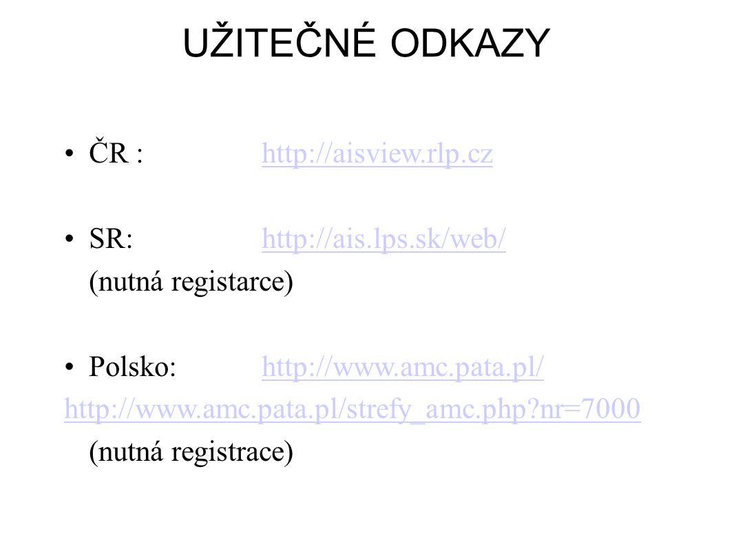 UŽITEČNÉ ODKAZY •ČR :http://aisview.rlp.czhttp://aisview.rlp.cz •SR:http://ais.lps.sk/web/http://ais.lps.sk/web/ (nutná registarce) •Polsko:http://www.amc.pata.pl/http://www.amc.pata.pl/ http://www.amc.pata.pl/strefy_amc.php?nr=7000 (nutná registrace)