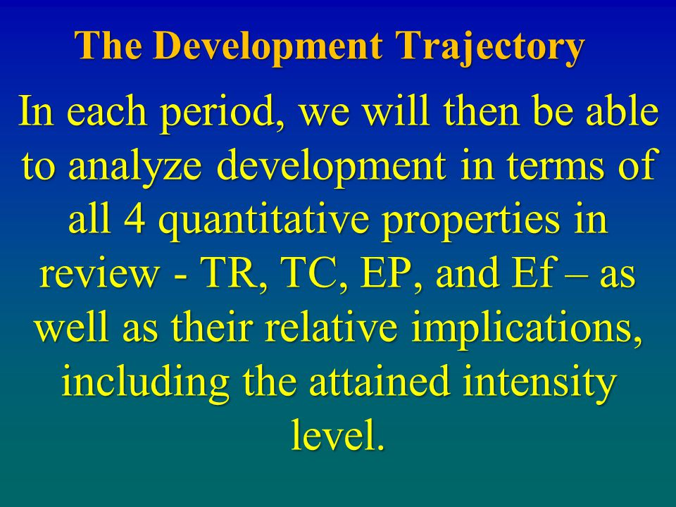 The Development Trajectory In each period, we will then be able to analyze development in terms of all 4 quantitative properties in review - TR, TC, E