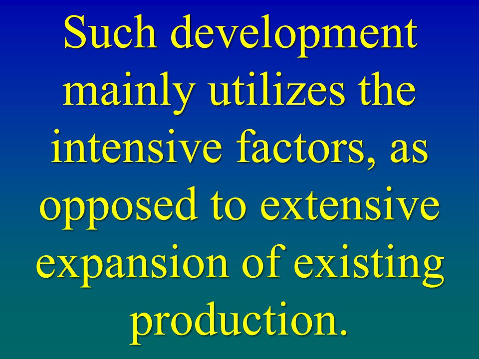 Such development mainly utilizes the intensive factors, as opposed to extensive expansion of existing production.