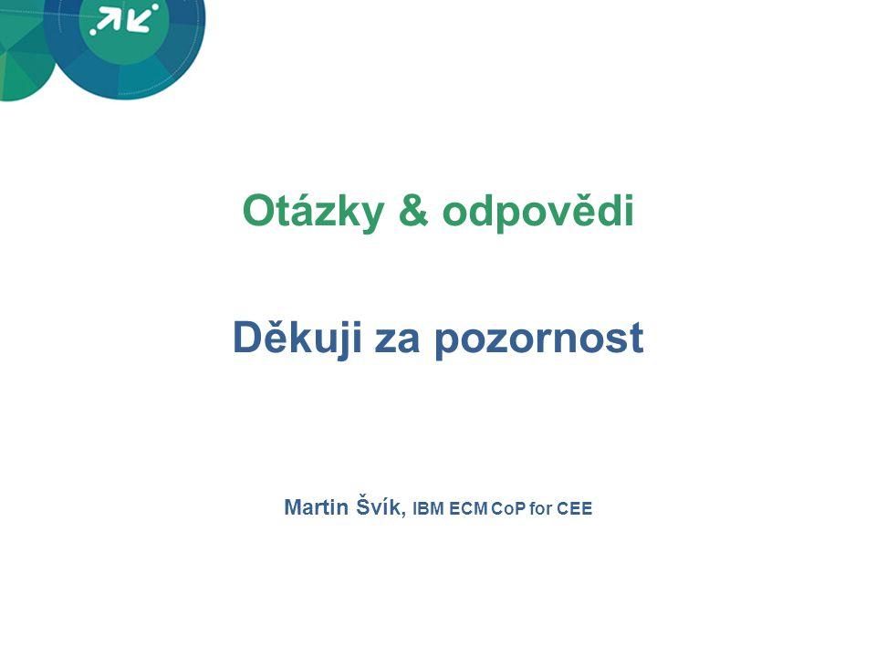 Otázky & odpovědi Děkuji za pozornost Martin Švík, IBM ECM CoP for CEE