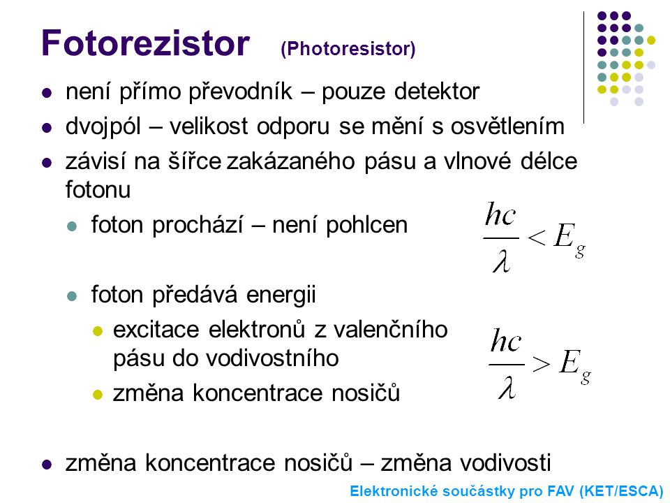 Fotorezistor (Photoresistor)  není přímo převodník – pouze detektor  dvojpól – velikost odporu se mění s osvětlením  závisí na šířce zakázaného pás