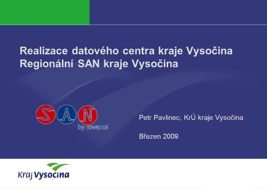 Realizace datového centra kraje Vysočina Regionální SAN kraje Vysočina Petr Pavlinec, KrÚ kraje Vysočina Březen 2009