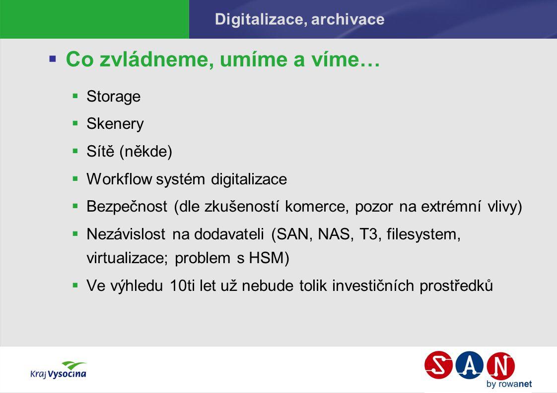 Digitalizace, archivace  Co zvládneme, umíme a víme…  Storage  Skenery  Sítě (někde)  Workflow systém digitalizace  Bezpečnost (dle zkušeností komerce, pozor na extrémní vlivy)  Nezávislost na dodavateli (SAN, NAS, T3, filesystem, virtualizace; problem s HSM)  Ve výhledu 10ti let už nebude tolik investičních prostředků