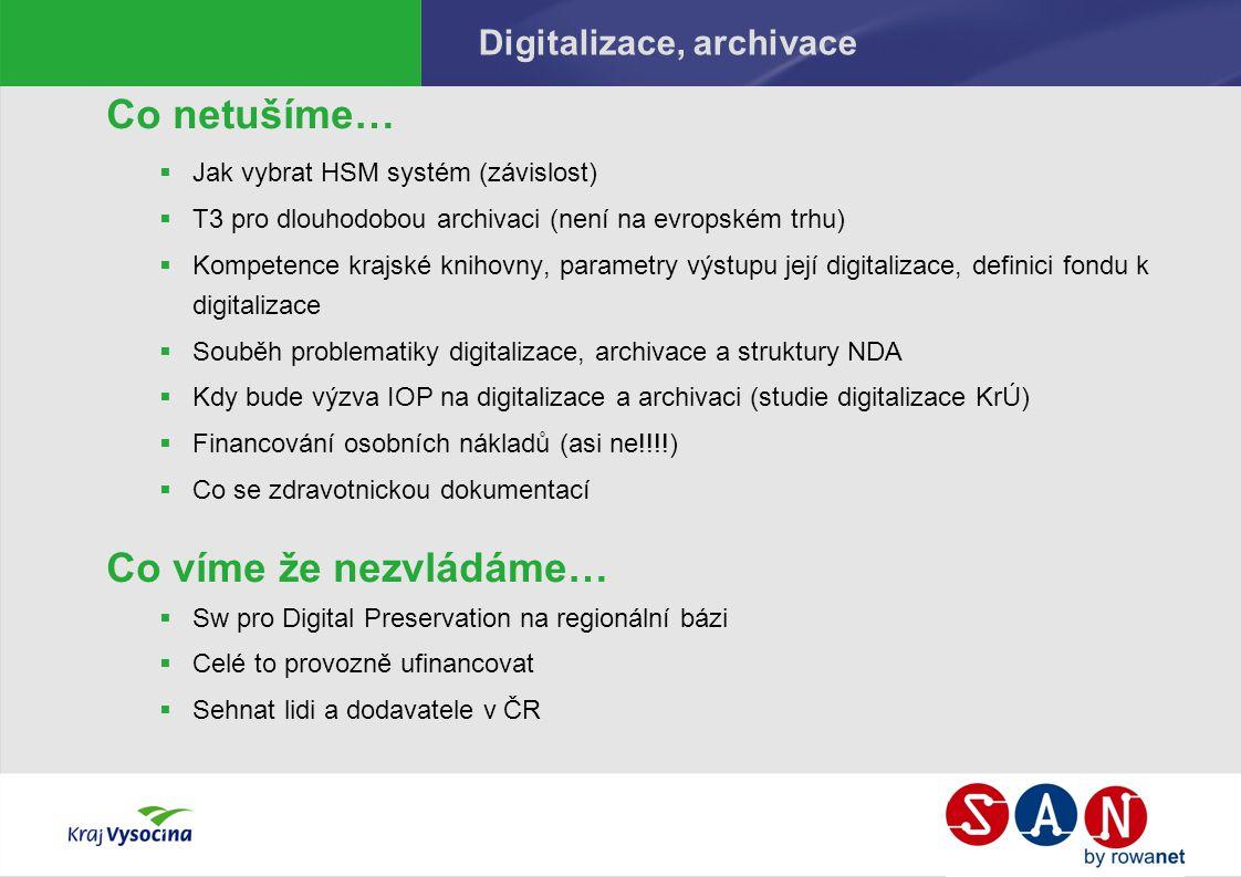 Digitalizace, archivace Co netušíme…  Jak vybrat HSM systém (závislost)  T3 pro dlouhodobou archivaci (není na evropském trhu)  Kompetence krajské knihovny, parametry výstupu její digitalizace, definici fondu k digitalizace  Souběh problematiky digitalizace, archivace a struktury NDA  Kdy bude výzva IOP na digitalizace a archivaci (studie digitalizace KrÚ)  Financování osobních nákladů (asi ne!!!!)  Co se zdravotnickou dokumentací Co víme že nezvládáme…  Sw pro Digital Preservation na regionální bázi  Celé to provozně ufinancovat  Sehnat lidi a dodavatele v ČR