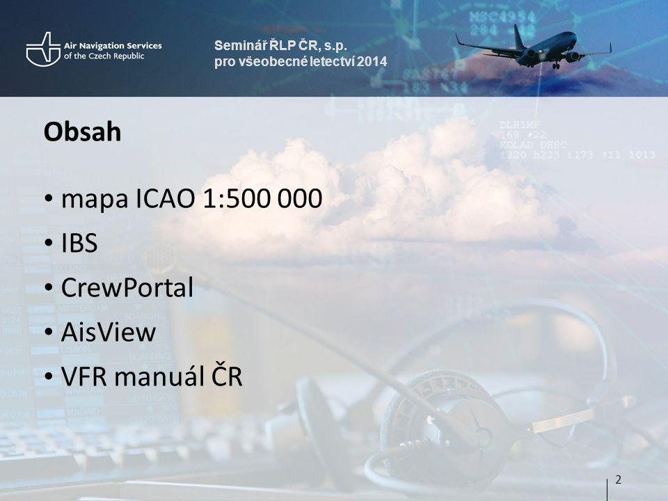 Seminář ŘLP ČR, s.p. pro všeobecné letectví 2014 Obsah • mapa ICAO 1:500 000 • IBS • CrewPortal • AisView • VFR manuál ČR 2
