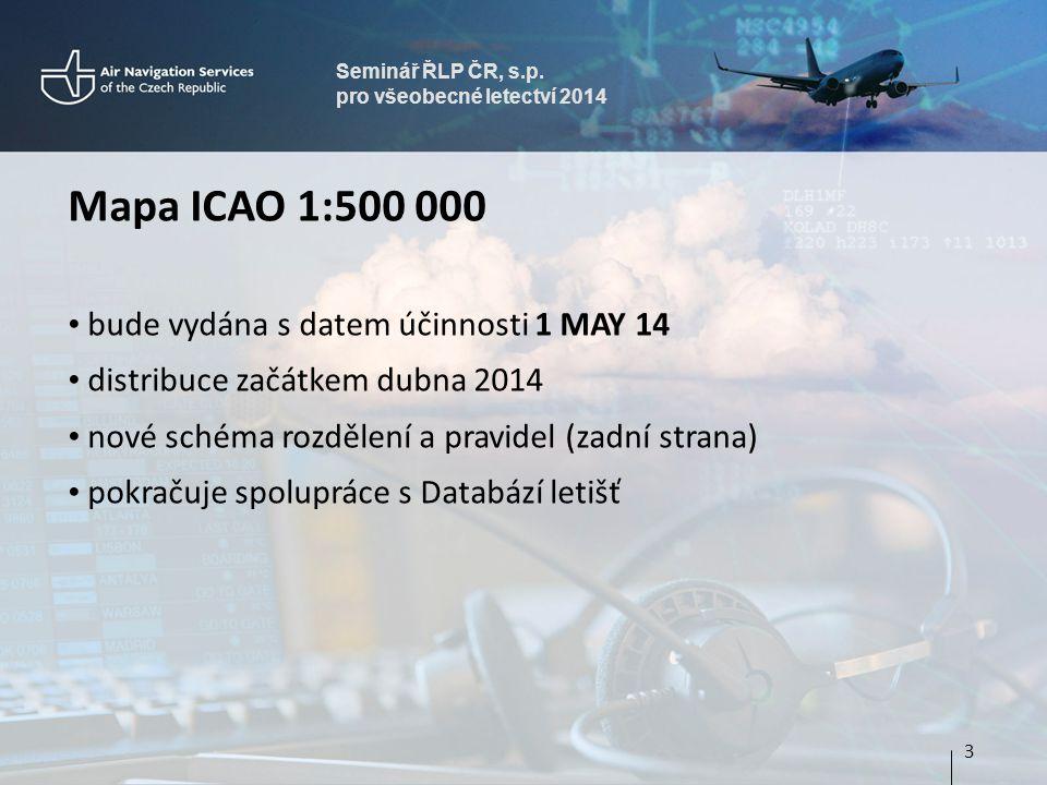 Seminář ŘLP ČR, s.p. pro všeobecné letectví 2014 Mapa ICAO 1:500 000 • bude vydána s datem účinnosti 1 MAY 14 • distribuce začátkem dubna 2014 • nové