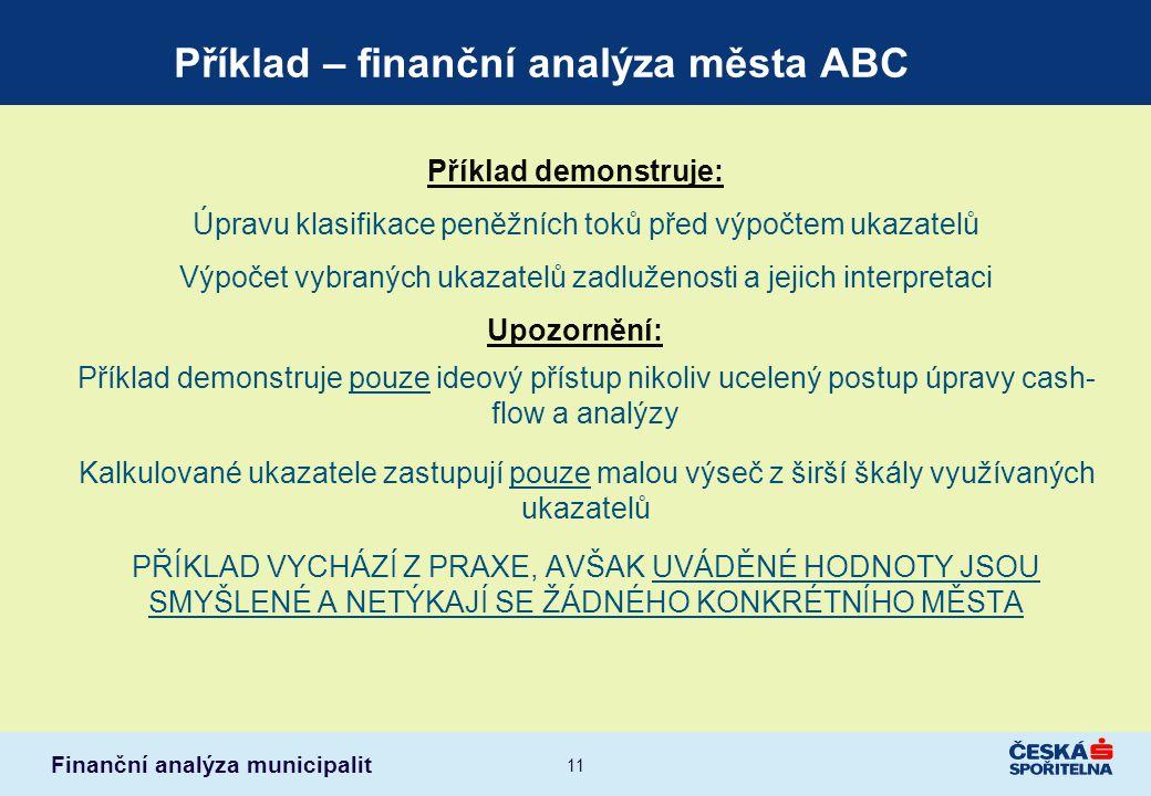 Finanční analýza municipalit 11 Příklad – finanční analýza města ABC Příklad demonstruje: Úpravu klasifikace peněžních toků před výpočtem ukazatelů Vý
