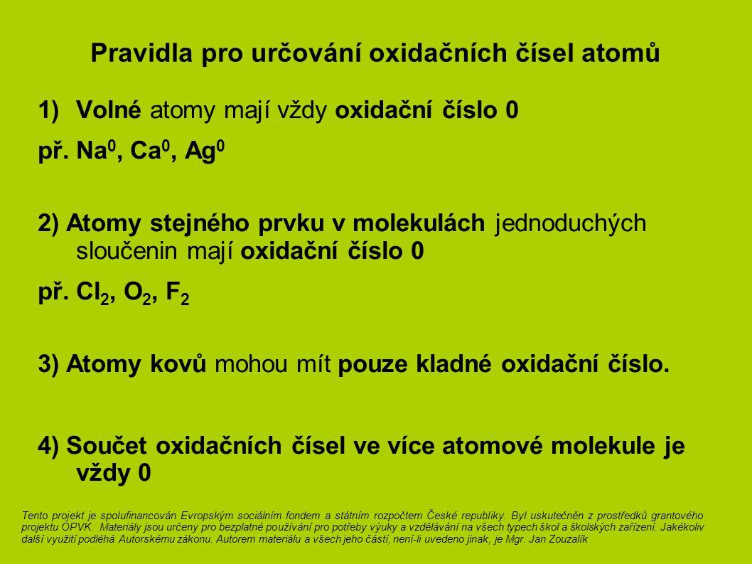 Pravidla pro určování oxidačních čísel atomů 1)Volné atomy mají vždy oxidační číslo 0 př. Na 0, Ca 0, Ag 0 2) Atomy stejného prvku v molekulách jednod