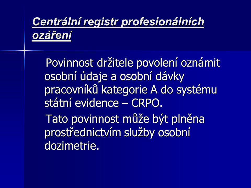 Centrální registr profesionálních ozáření Povinnost držitele povolení oznámit osobní údaje a osobní dávky pracovníků kategorie A do systému státní evidence – CRPO.