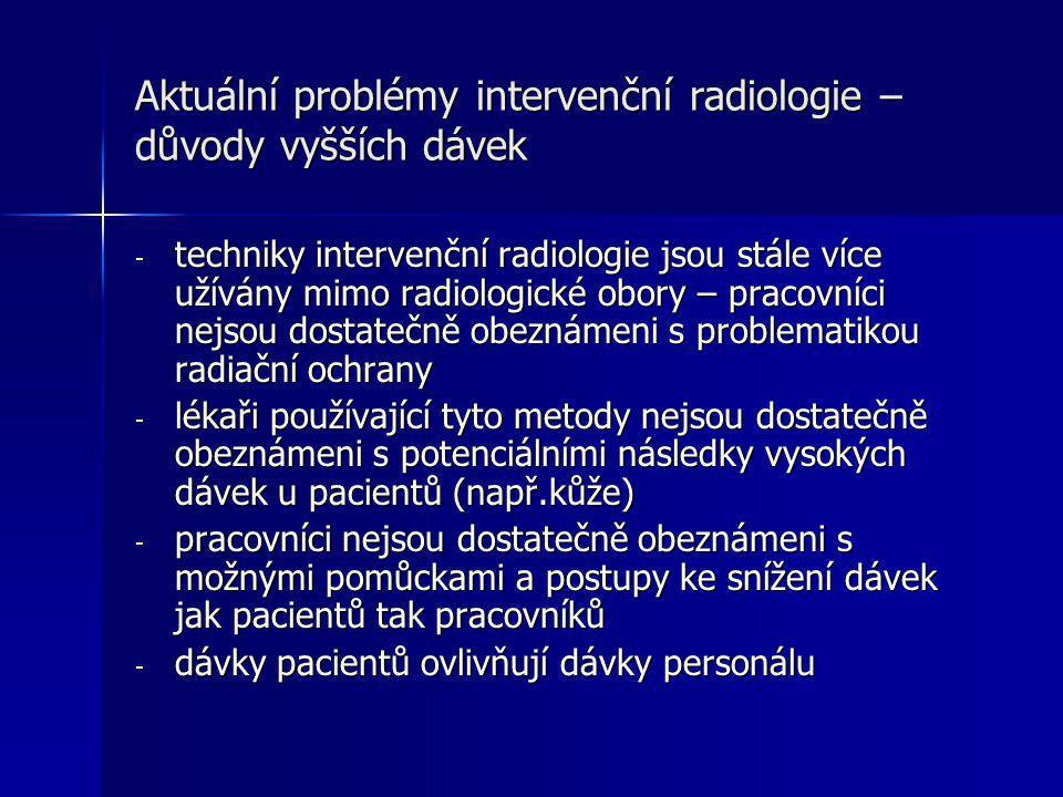 Aktuální problémy intervenční radiologie – důvody vyšších dávek - techniky intervenční radiologie jsou stále více užívány mimo radiologické obory – pracovníci nejsou dostatečně obeznámeni s problematikou radiační ochrany - lékaři používající tyto metody nejsou dostatečně obeznámeni s potenciálními následky vysokých dávek u pacientů (např.kůže) - pracovníci nejsou dostatečně obeznámeni s možnými pomůckami a postupy ke snížení dávek jak pacientů tak pracovníků - dávky pacientů ovlivňují dávky personálu