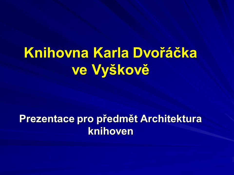 Knihovna Karla Dvořáčka ve Vyškově Prezentace pro předmět Architektura knihoven Knihovna Karla Dvořáčka ve Vyškově Prezentace pro předmět Architektura