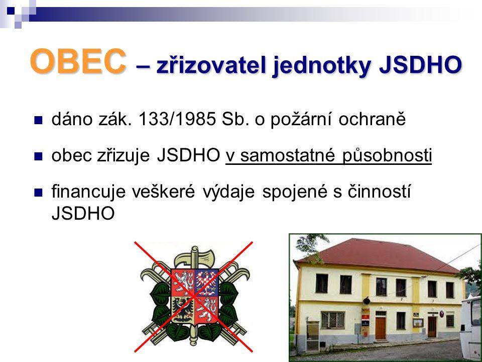 OBEC – zřizovatel jednotky JSDHO  dáno zák. 133/1985 Sb. o požární ochraně  obec zřizuje JSDHO v samostatné působnosti  financuje veškeré výdaje sp