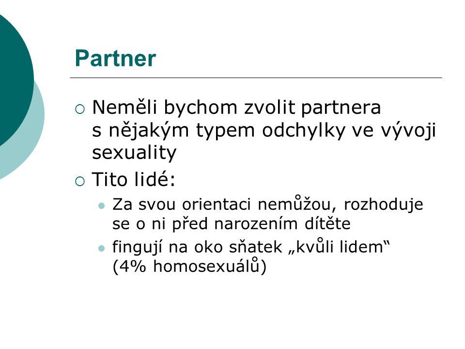 """Partner  Neměli bychom zvolit partnera s nějakým typem odchylky ve vývoji sexuality  Tito lidé:  Za svou orientaci nemůžou, rozhoduje se o ni před narozením dítěte  fingují na oko sňatek """"kvůli lidem (4% homosexuálů)"""