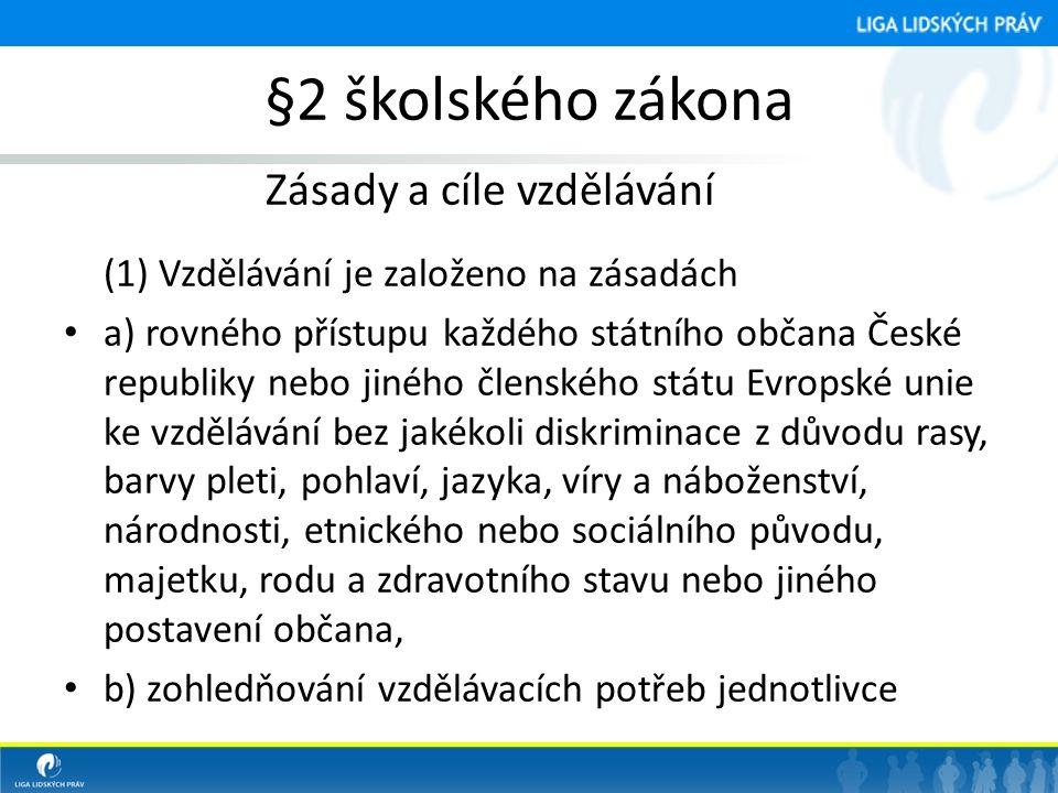§2 školského zákona Zásady a cíle vzdělávání (1) Vzdělávání je založeno na zásadách • a) rovného přístupu každého státního občana České republiky nebo jiného členského státu Evropské unie ke vzdělávání bez jakékoli diskriminace z důvodu rasy, barvy pleti, pohlaví, jazyka, víry a náboženství, národnosti, etnického nebo sociálního původu, majetku, rodu a zdravotního stavu nebo jiného postavení občana, • b) zohledňování vzdělávacích potřeb jednotlivce