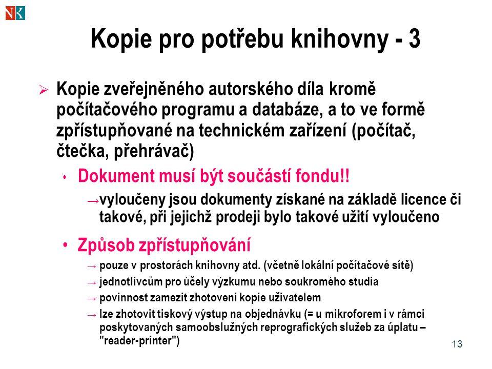 13 Kopie pro potřebu knihovny - 3  Kopie zveřejněného autorského díla kromě počítačového programu a databáze, a to ve formě zpřístupňované na technickém zařízení (počítač, čtečka, přehrávač) • Dokument musí být součástí fondu!.