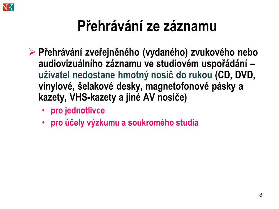 8 Přehrávání ze záznamu  Přehrávání zveřejněného (vydaného) zvukového nebo audiovizuálního záznamu ve studiovém uspořádání – uživatel nedostane hmotný nosič do rukou (CD, DVD, vinylové, šelakové desky, magnetofonové pásky a kazety, VHS-kazety a jiné AV nosiče) • pro jednotlivce • pro účely výzkumu a soukromého studia