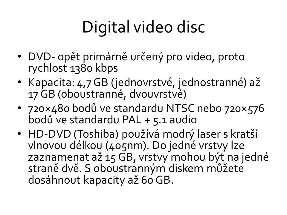 Digital video disc • DVD- opět primárně určený pro video, proto rychlost 1380 kbps • Kapacita: 4,7 GB (jednovrstvé, jednostranné) až 17 GB (oboustranné, dvouvrstvé) • 720×480 bodů ve standardu NTSC nebo 720×576 bodů ve standardu PAL + 5.1 audio • HD-DVD (Toshiba) používá modrý laser s kratší vlnovou délkou (405nm).