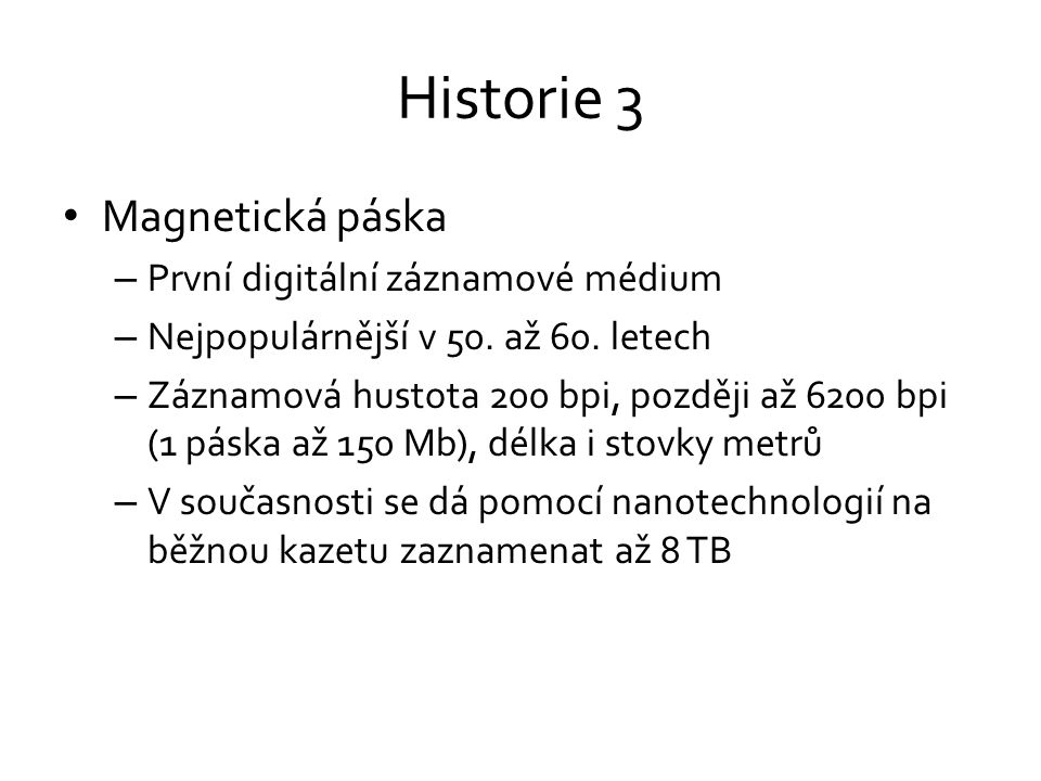 Historie 3 • Magnetická páska – První digitální záznamové médium – Nejpopulárnější v 50. až 60. letech – Záznamová hustota 200 bpi, později až 6200 bp