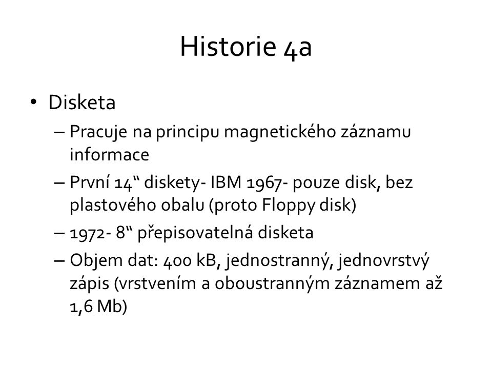 Historie 4a • Disketa – Pracuje na principu magnetického záznamu informace – První 14 diskety- IBM 1967- pouze disk, bez plastového obalu (proto Floppy disk) – 1972- 8 přepisovatelná disketa – Objem dat: 400 kB, jednostranný, jednovrstvý zápis (vrstvením a oboustranným záznamem až 1,6 Mb)