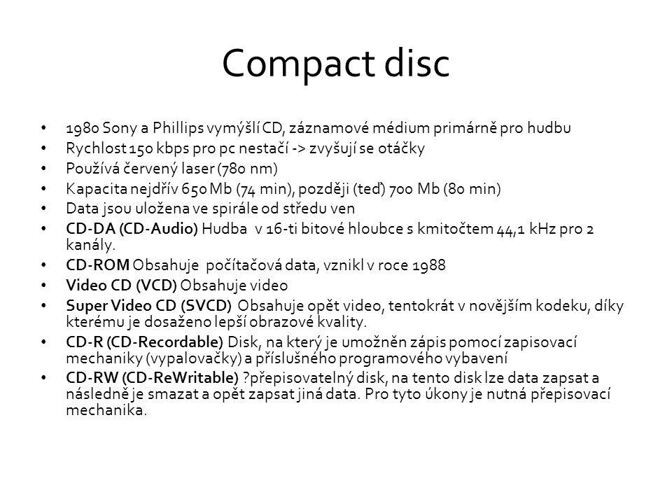 Compact disc • 1980 Sony a Phillips vymýšlí CD, záznamové médium primárně pro hudbu • Rychlost 150 kbps pro pc nestačí -> zvyšují se otáčky • Používá červený laser (780 nm) • Kapacita nejdřív 650 Mb (74 min), později (teď) 700 Mb (80 min) • Data jsou uložena ve spirále od středu ven • CD-DA (CD-Audio) Hudba v 16-ti bitové hloubce s kmitočtem 44,1 kHz pro 2 kanály.