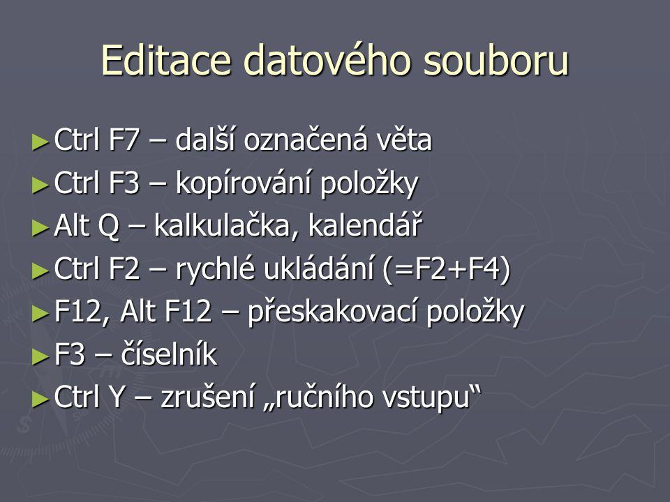 Editace datového souboru ► Ctrl F7 – další označená věta ► Ctrl F3 – kopírování položky ► Alt Q – kalkulačka, kalendář ► Ctrl F2 – rychlé ukládání (=F