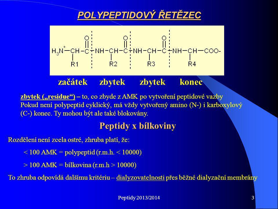"""Peptidy 2013/20144 FUNKCE PEPTIDŮ A PROTEINŮ •dorozumívací signál mezi buňkami velmi stará funkce (již u kvasinek – kopulační faktory) velmi časně se objevuje i u mnohobuněčných organismů •první neurotransmitery-prokazatelné už u láčkovců – nemají ještě """"klasické neurotransmitery (acethylcholin, katecholaminy, serotonin) •vyskytují se v organismu ve velmi malých množstvích studium a poznatky o funkcích jsou teprve v začátcích •různé účinky v závislosti na orgánu, kde působí - př.: cholecystokinin v trávicím traktu vyvolává stah žlučníku a přísun žluči do střeva a sekreci pankreatické šťávy bohaté na trávicí enzymy v mozku – dva receptory pro tento peptid receptor A – dojde k vyvolání pocitu sytosti receptor B – navázáním na tento receptor dojde k vyvolání pocitu úzkosti a paniky = antagonisté cholecystokininu – účinná léčiva pro zvládání panického strachu v psychiatrii •z jednoho syntetizovaného peptidového řetězce může enzymatickým štěpením vznikat několik různých peptidů s velmi rozdílnou biologickou aktivitou v různých orgánech tudíž může tentýž protein vyvolat jinou odpověď v závislosti na enzymatickém vybavení orgánu, př.: POMC (pro-opiomelanocortin) – jeho štěpením vzniká ACTH (adenokortikotropní hormon), lipotropní hormon, melanocyty stimulující hormon, β- endorfin (opiátově působící hormon) a další peptidy působící v mozku, kde ovlivňují chování jedince všechny peptidy a proteiny působí jako """"první posel (B→B')"""