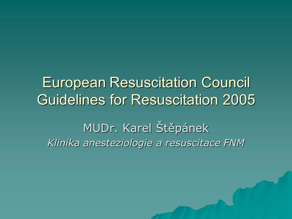 European Resuscitation Council Guidelines for Resuscitation 2005 MUDr. Karel Štěpánek Klinika anesteziologie a resuscitace FNM