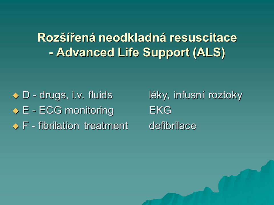 Rozšířená neodkladná resuscitace - Advanced Life Support (ALS)  D - drugs, i.v. fluidsléky, infusní roztoky  E - ECG monitoringEKG  F - fibrilation