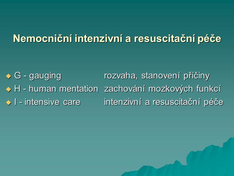 Nemocniční intenzivní a resuscitační péče  G - gauging rozvaha, stanovení příčiny  H - human mentation zachování mozkových funkcí  I - intensive ca