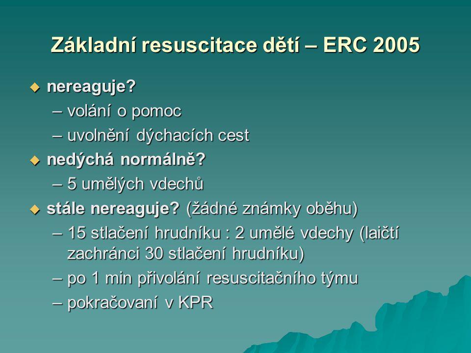 Základní resuscitace dětí – ERC 2005  nereaguje? –volání o pomoc –uvolnění dýchacích cest  nedýchá normálně? –5 umělých vdechů  stále nereaguje? (ž
