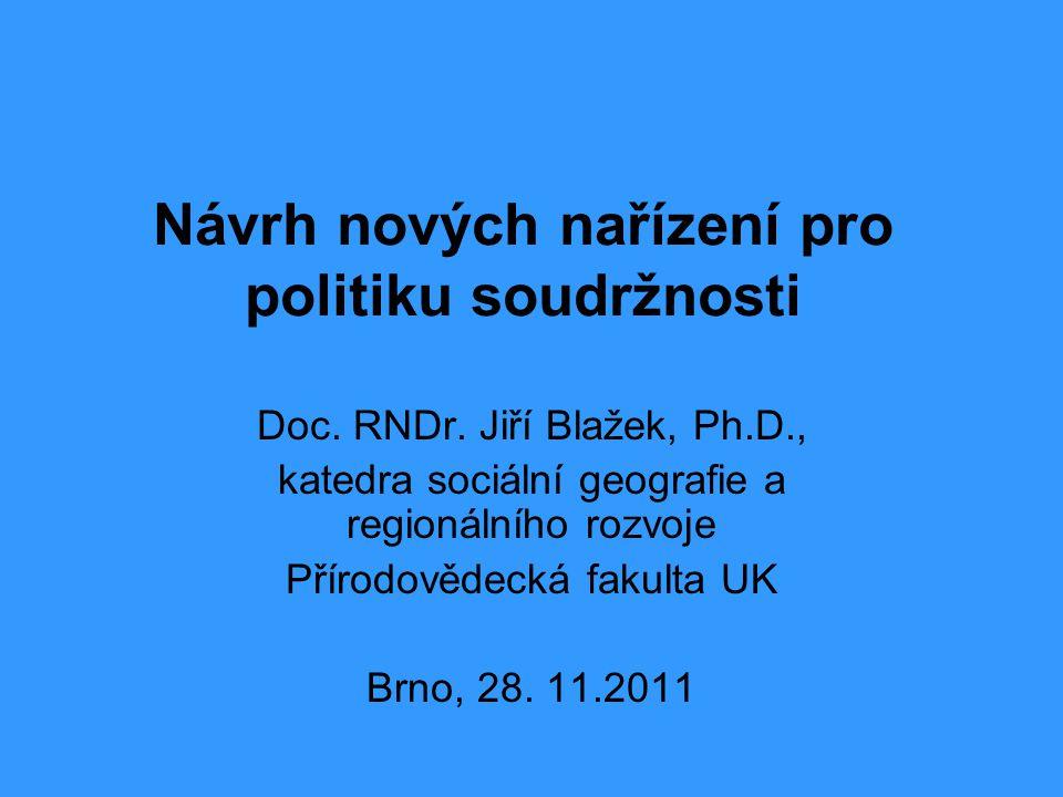 Návrh nových nařízení pro politiku soudržnosti Doc. RNDr. Jiří Blažek, Ph.D., katedra sociální geografie a regionálního rozvoje Přírodovědecká fakulta