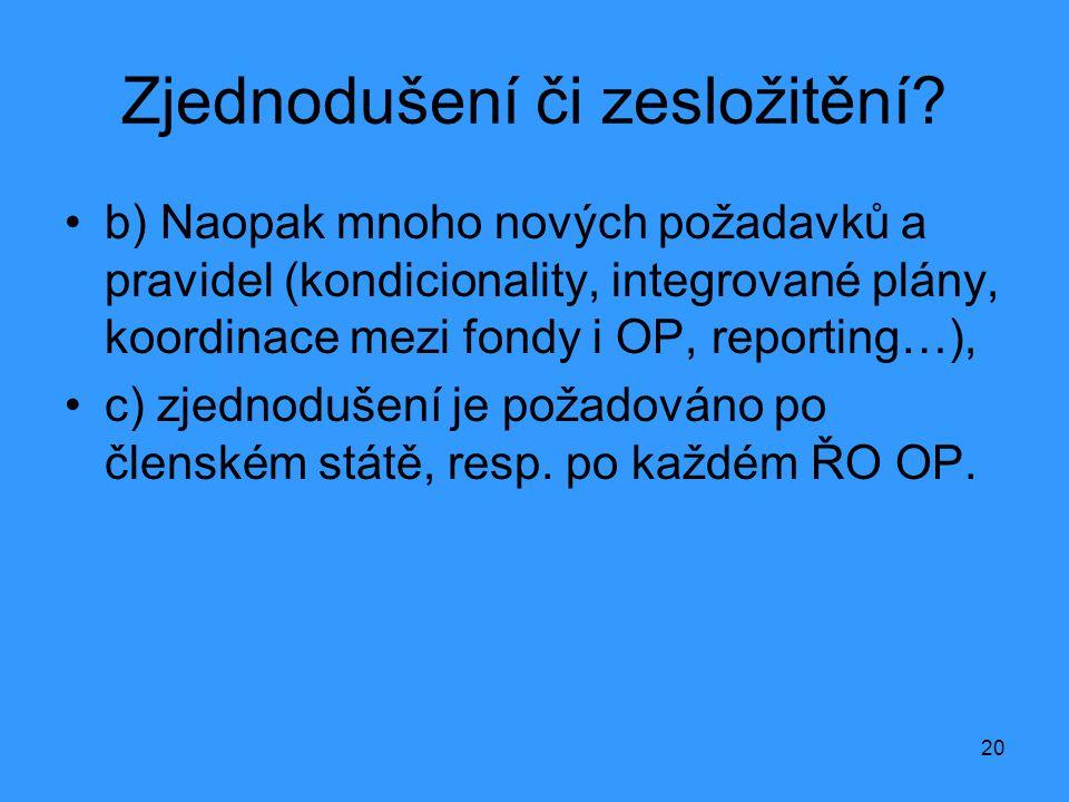 20 Zjednodušení či zesložitění? •b) Naopak mnoho nových požadavků a pravidel (kondicionality, integrované plány, koordinace mezi fondy i OP, reporting