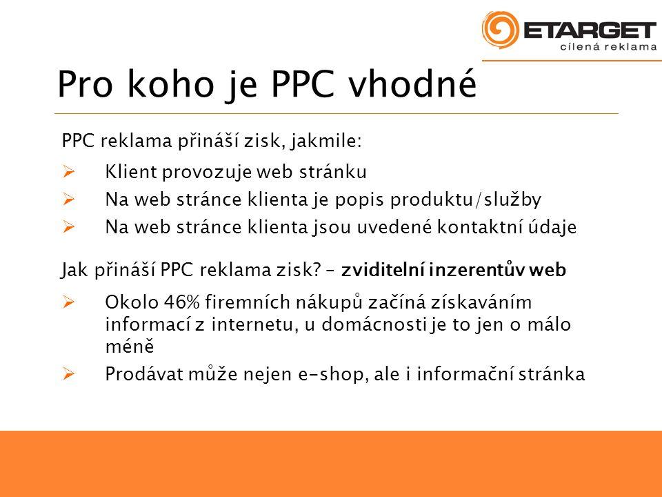 Pro koho je PPC vhodné PPC reklama přináší zisk, jakmile:  Klient provozuje web stránku  Na web stránce klienta je popis produktu/služby  Na web stránce klienta jsou uvedené kontaktní údaje Jak přináší PPC reklama zisk.