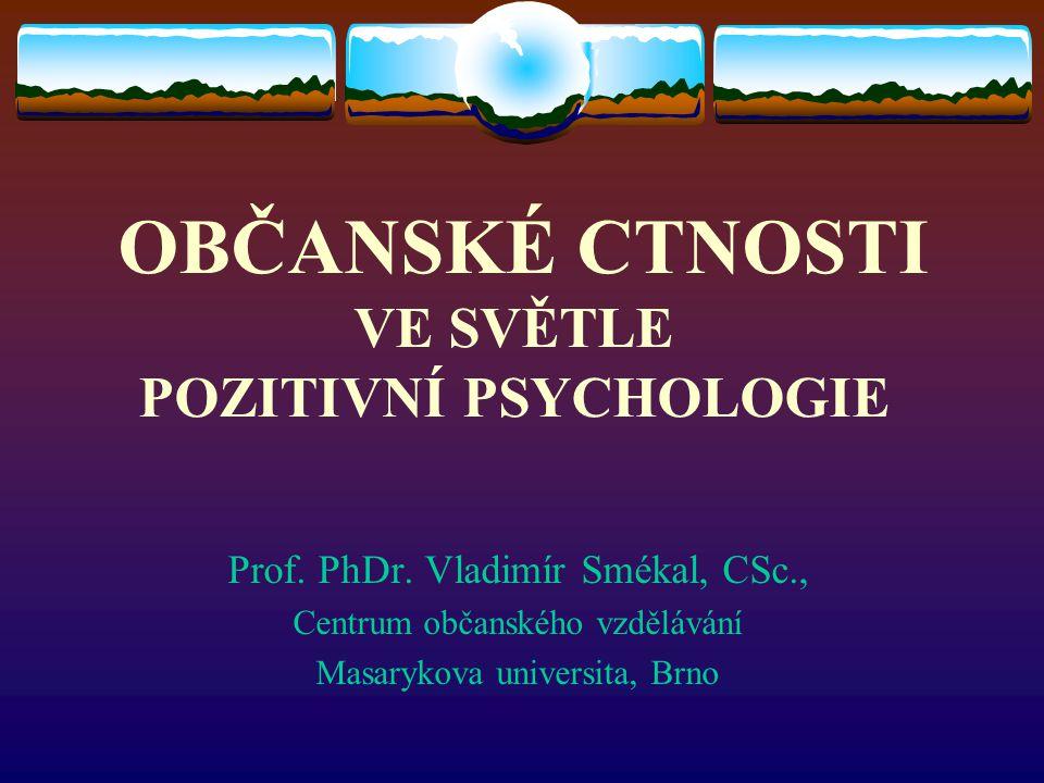 Prof. PhDr. Vladimír Smékal, CSc., Centrum občanského vzdělávání Masarykova universita, Brno OBČANSKÉ CTNOSTI VE SVĚTLE POZITIVNÍ PSYCHOLOGIE