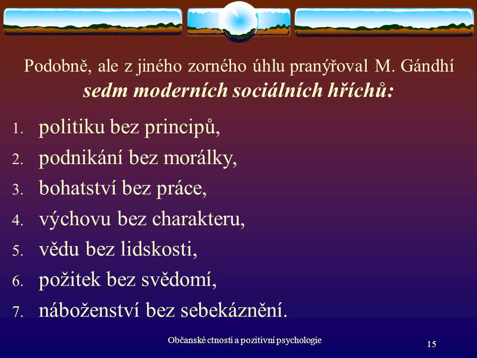 Podobně, ale z jiného zorného úhlu pranýřoval M. Gándhí sedm moderních sociálních hříchů: 1. politiku bez principů, 2. podnikání bez morálky, 3. bohat