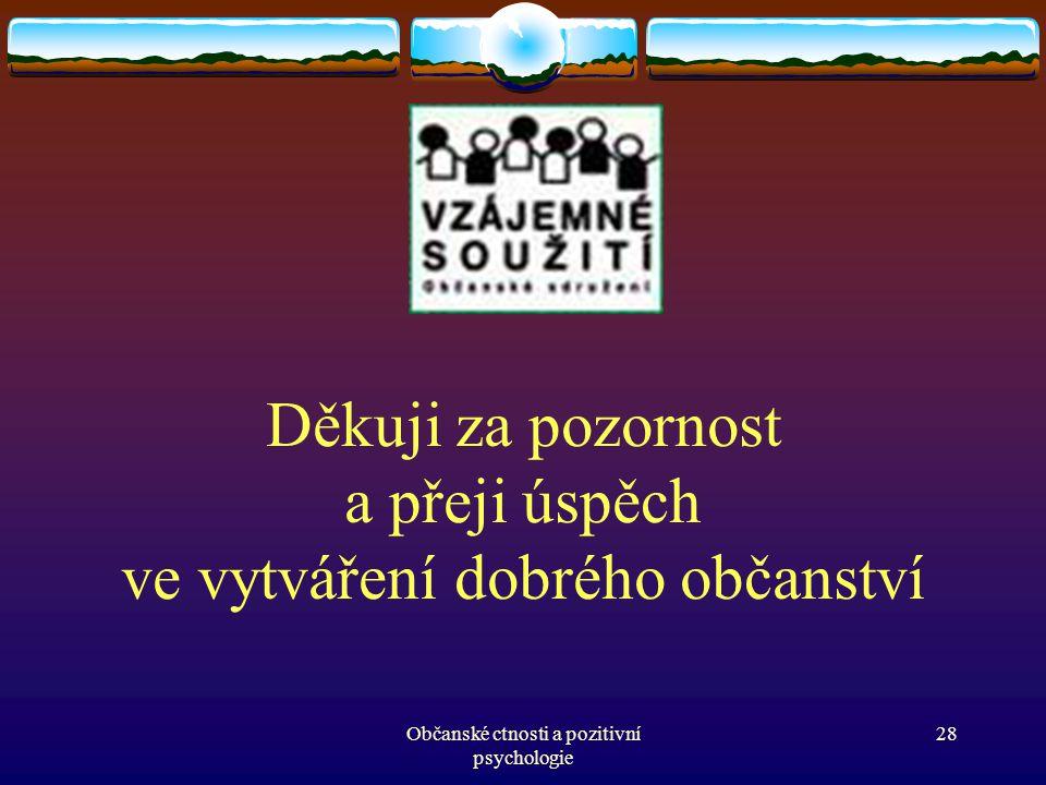 Děkuji za pozornost a přeji úspěch ve vytváření dobrého občanství Občanské ctnosti a pozitivní psychologie 28