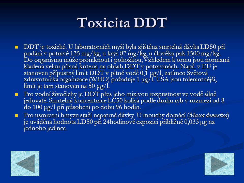 Toxicita DDT  DDT je toxické. U laboratorních myší byla zjištěna smrtelná dávka LD50 při podání v potravě 135 mg/kg, u krys 87 mg/kg, u člověka pak 1