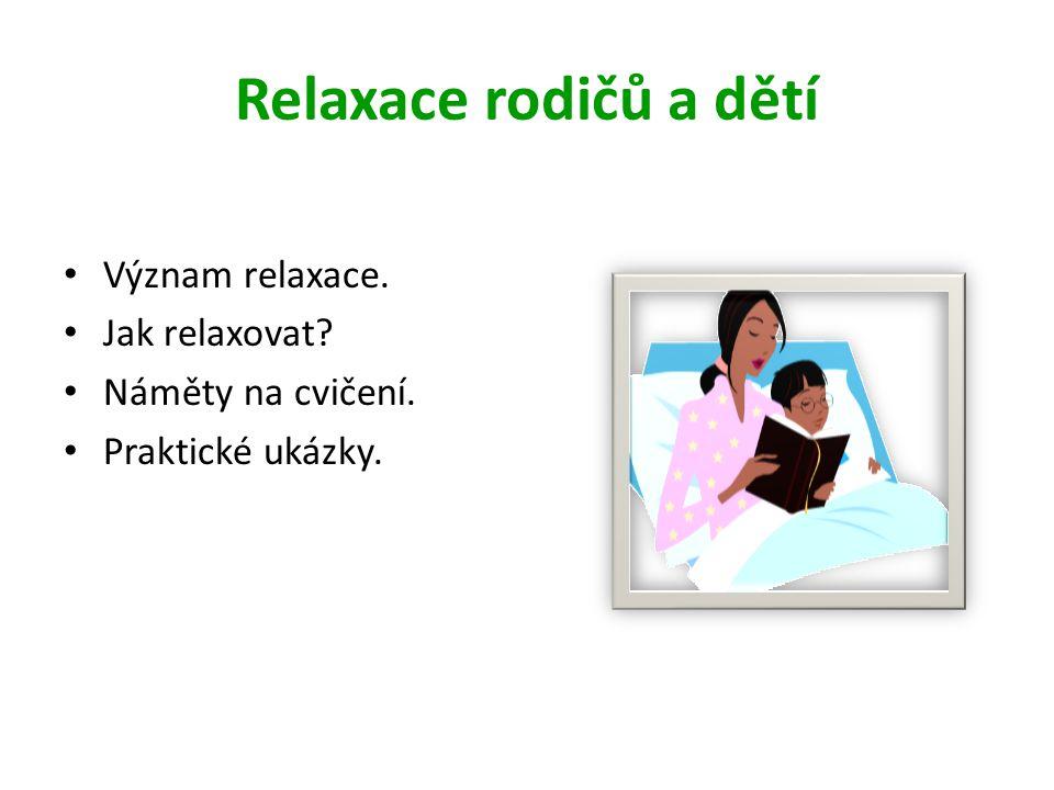 Relaxace rodičů a dětí • Význam relaxace. • Jak relaxovat? • Náměty na cvičení. • Praktické ukázky.