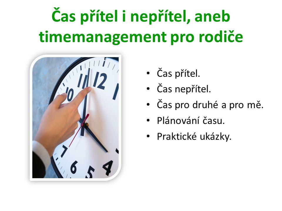 Čas přítel i nepřítel, aneb timemanagement pro rodiče • Čas přítel. • Čas nepřítel. • Čas pro druhé a pro mě. • Plánování času. • Praktické ukázky.