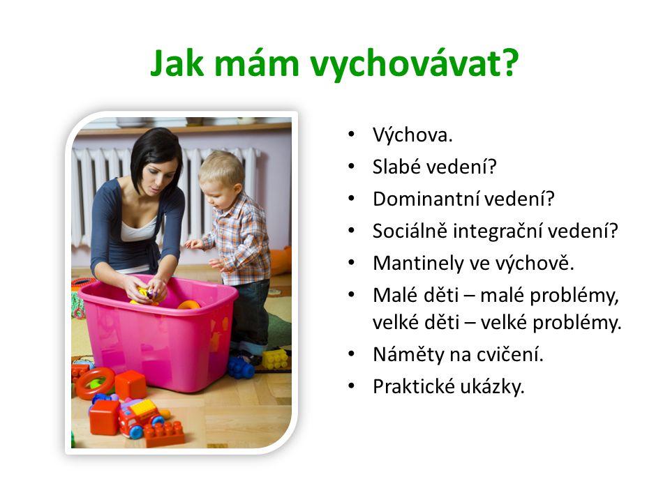 Jak mám vychovávat? • Výchova. • Slabé vedení? • Dominantní vedení? • Sociálně integrační vedení? • Mantinely ve výchově. • Malé děti – malé problémy,