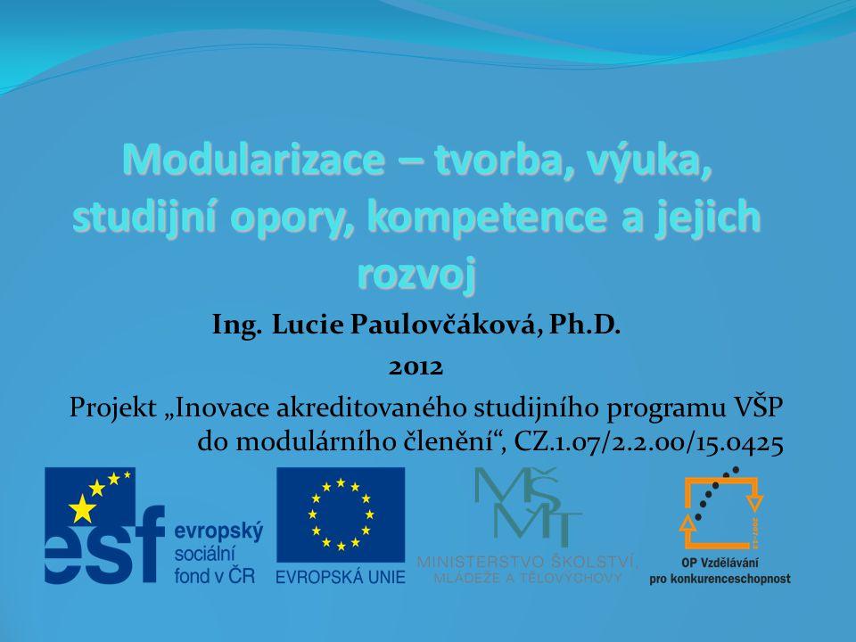 """Modularizace – tvorba, výuka, studijní opory, kompetence a jejich rozvoj Ing. Lucie Paulovčáková, Ph.D. 2012 Projekt """"Inovace akreditovaného studijníh"""