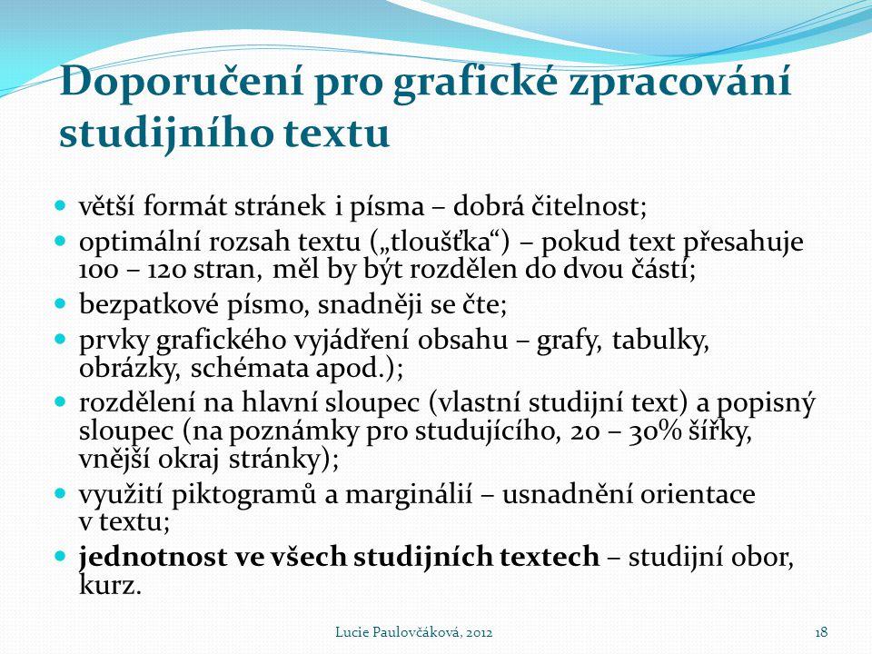 """Doporučení pro grafické zpracování studijního textu  větší formát stránek i písma – dobrá čitelnost;  optimální rozsah textu (""""tloušťka ) – pokud text přesahuje 100 – 120 stran, měl by být rozdělen do dvou částí;  bezpatkové písmo, snadněji se čte;  prvky grafického vyjádření obsahu – grafy, tabulky, obrázky, schémata apod.);  rozdělení na hlavní sloupec (vlastní studijní text) a popisný sloupec (na poznámky pro studujícího, 20 – 30% šířky, vnější okraj stránky);  využití piktogramů a marginálií – usnadnění orientace v textu;  jednotnost ve všech studijních textech – studijní obor, kurz."""