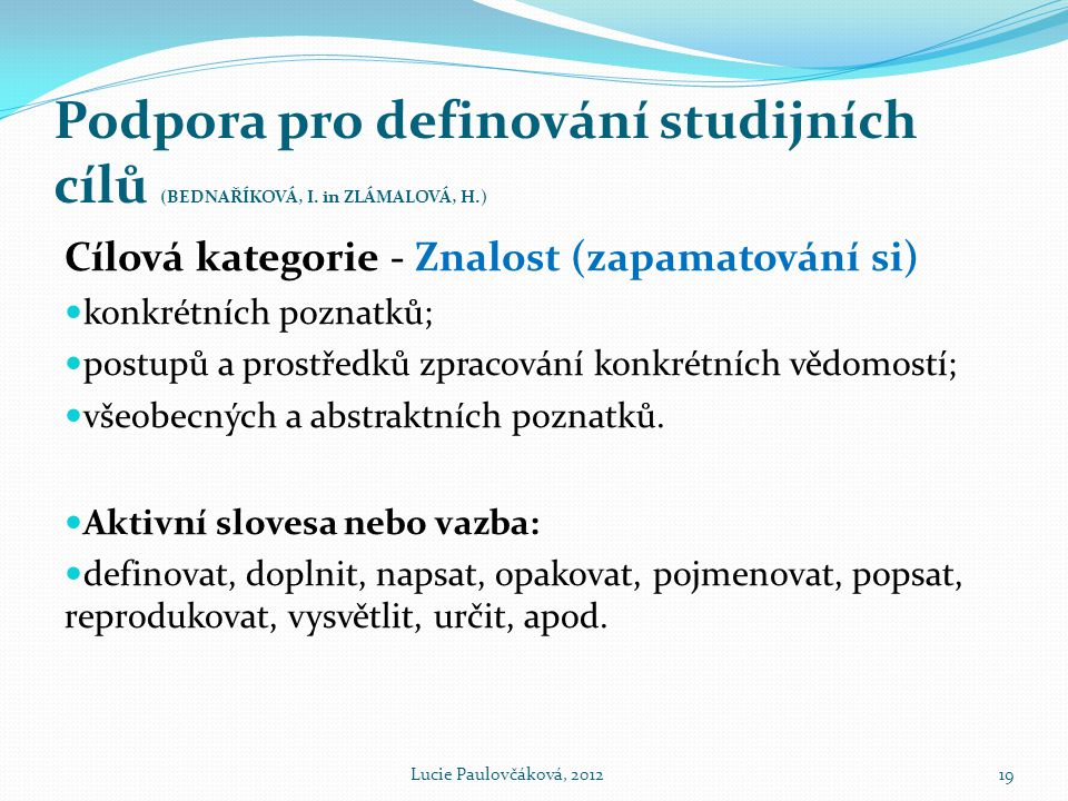 Podpora pro definování studijních cílů (BEDNAŘÍKOVÁ, I. in ZLÁMALOVÁ, H.) Cílová kategorie - Znalost (zapamatování si)  konkrétních poznatků;  postu