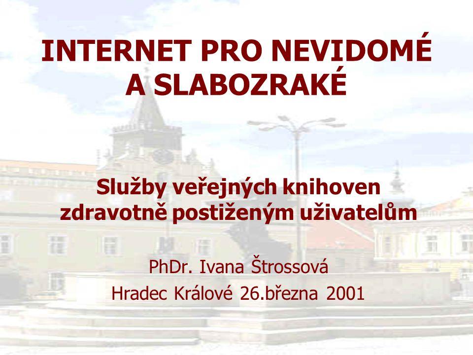 INTERNET PRO NEVIDOMÉ A SLABOZRAKÉ Služby veřejných knihoven zdravotně postiženým uživatelům PhDr. Ivana Štrossová Hradec Králové 26.března 2001