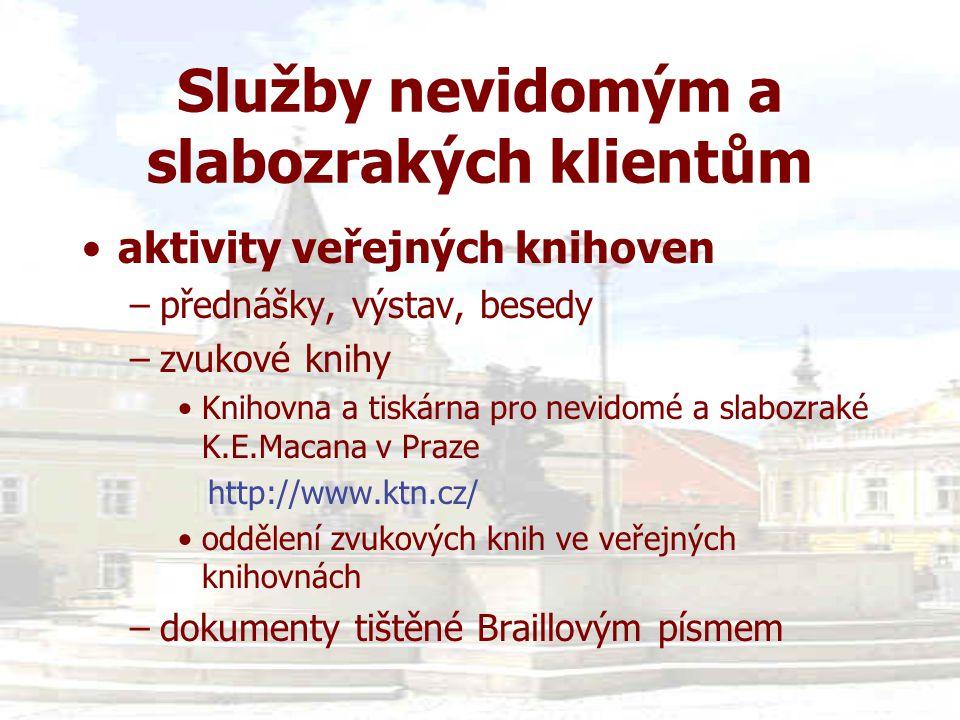 Služby nevidomým a slabozrakých klientům •aktivity veřejných knihoven –přednášky, výstav, besedy –zvukové knihy •Knihovna a tiskárna pro nevidomé a slabozraké K.E.Macana v Praze http://www.ktn.cz/ •oddělení zvukových knih ve veřejných knihovnách –dokumenty tištěné Braillovým písmem