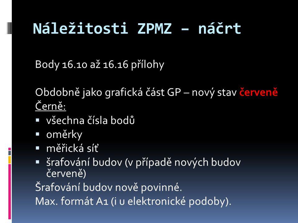 Náležitosti ZPMZ – náčrt Body 16.10 až 16.16 přílohy Obdobně jako grafická část GP – nový stav červeně Černě:  všechna čísla bodů  oměrky  měřická síť  šrafování budov (v případě nových budov červeně) Šrafování budov nově povinné.